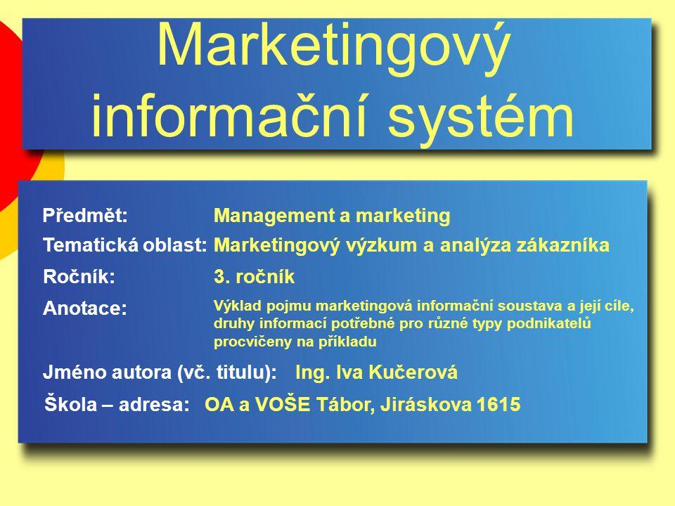 Marketingový informační systém Jméno autora (vč. titulu): Škola – adresa: Ročník: Předmět: Anotace: 3. ročník Management a marketing Ing. Iva Kučerová