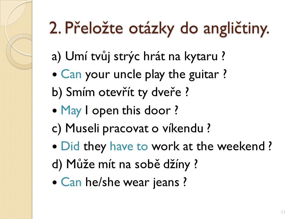 2. Přeložte otázky do angličtiny. a) Umí tvůj strýc hrát na kytaru ? Can your uncle play the guitar ? b) Smím otevřít ty dveře ? May I open this door