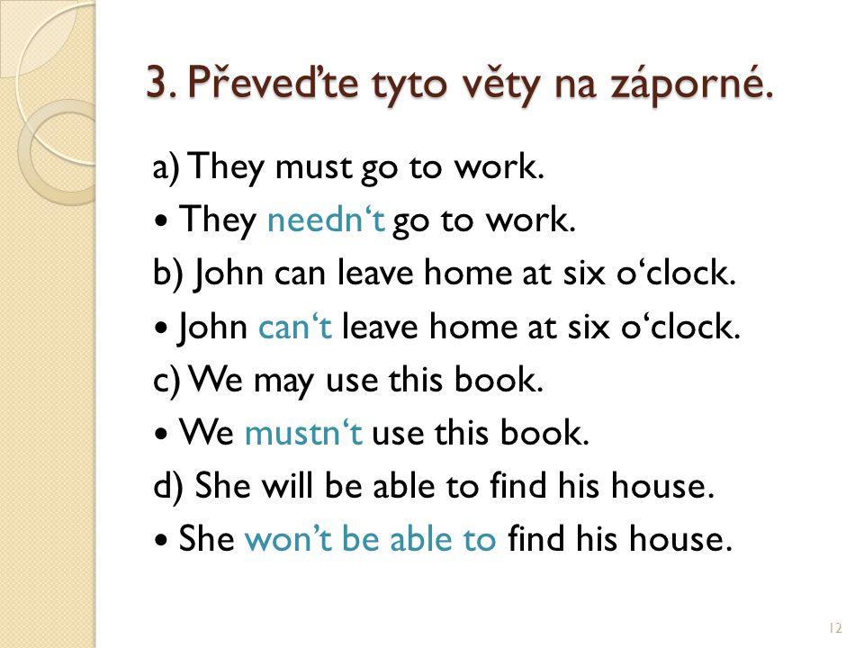 3. Převeďte tyto věty na záporné. a) They must go to work. They needn't go to work. b) John can leave home at six o'clock. John can't leave home at si