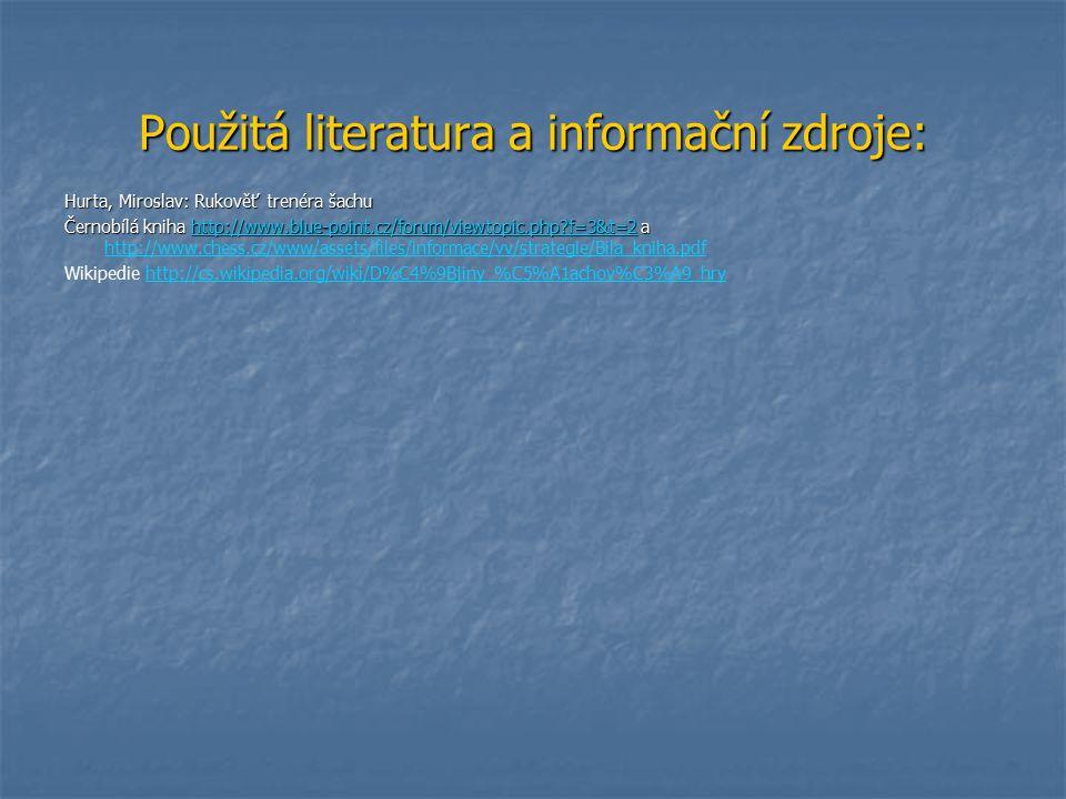 Použitá literatura a informační zdroje: Hurta, Miroslav: Rukověť trenéra šachu Černobílá kniha http://www.blue-point.cz/forum/viewtopic.php?f=3&t=2 a