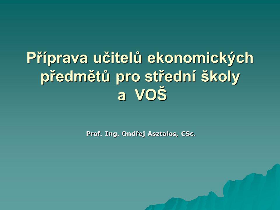Příprava učitelů ekonomických předmětů pro střední školy a VOŠ Prof. Ing. Ondřej Asztalos, CSc.