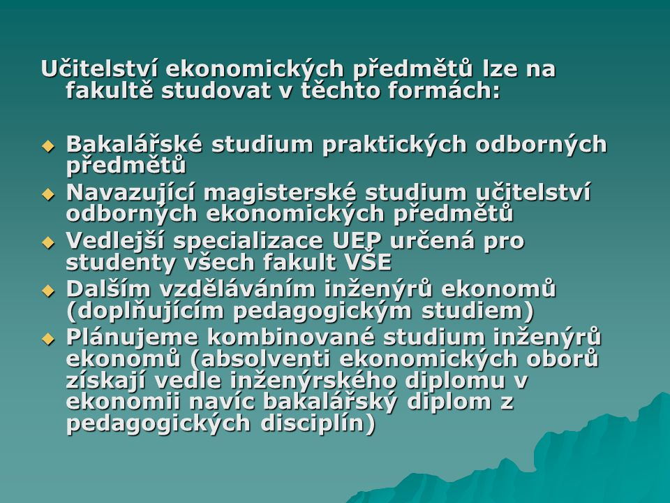 Učitelství ekonomických předmětů lze na fakultě studovat v těchto formách:  Bakalářské studium praktických odborných předmětů  Navazující magistersk
