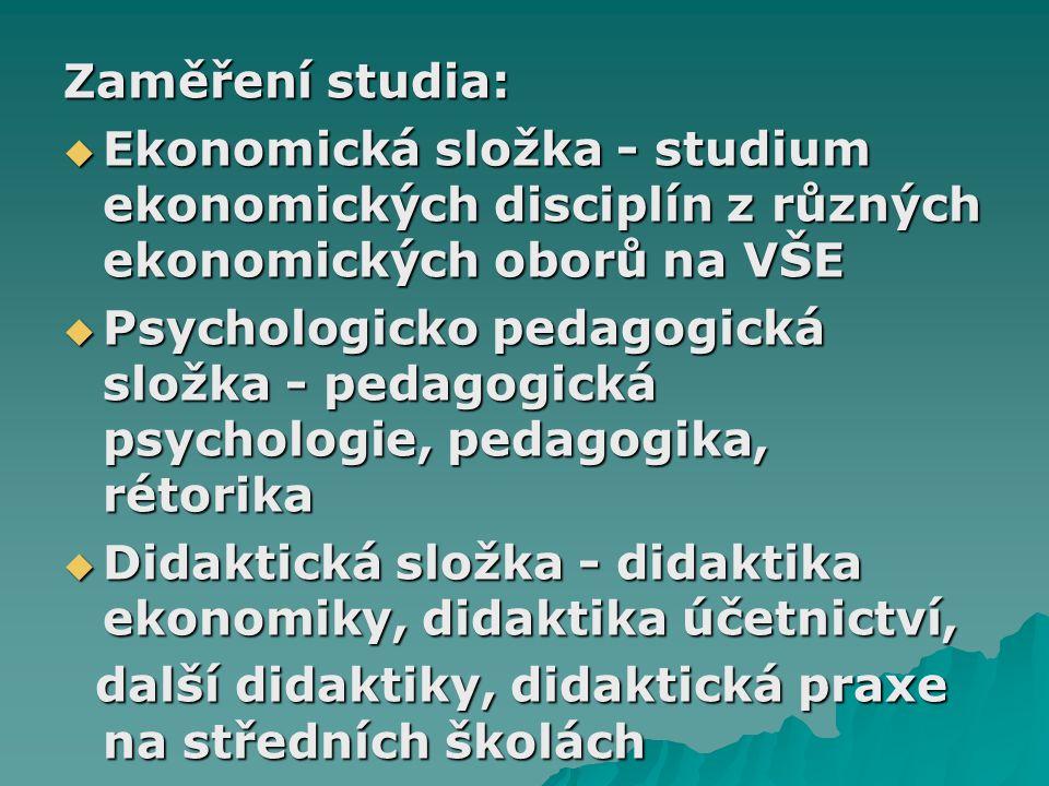 Zaměření studia:  Ekonomická složka - studium ekonomických disciplín z různých ekonomických oborů na VŠE  Psychologicko pedagogická složka - pedagogická psychologie, pedagogika, rétorika  Didaktická složka - didaktika ekonomiky, didaktika účetnictví, další didaktiky, didaktická praxe na středních školách další didaktiky, didaktická praxe na středních školách