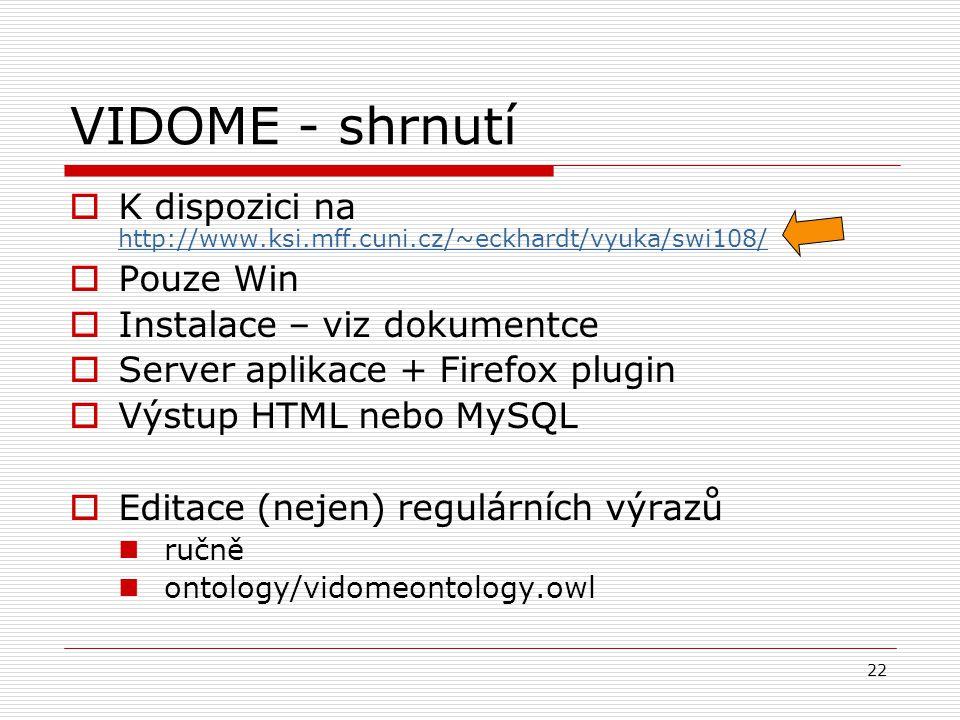 22 VIDOME - shrnutí  K dispozici na http://www.ksi.mff.cuni.cz/~eckhardt/vyuka/swi108/ http://www.ksi.mff.cuni.cz/~eckhardt/vyuka/swi108/  Pouze Win  Instalace – viz dokumentce  Server aplikace + Firefox plugin  Výstup HTML nebo MySQL  Editace (nejen) regulárních výrazů ručně ontology/vidomeontology.owl