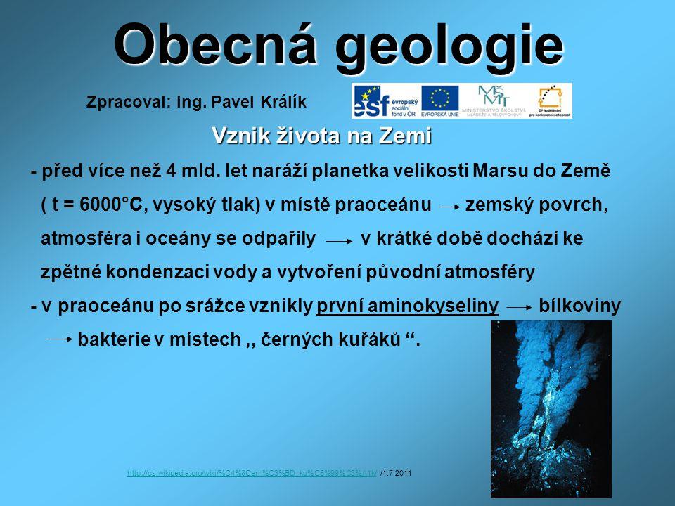 Obecná geologie Vznik života na Zemi Vznik života na Zemi - před více než 4 mld. let naráží planetka velikosti Marsu do Země ( t = 6000°C, vysoký tlak