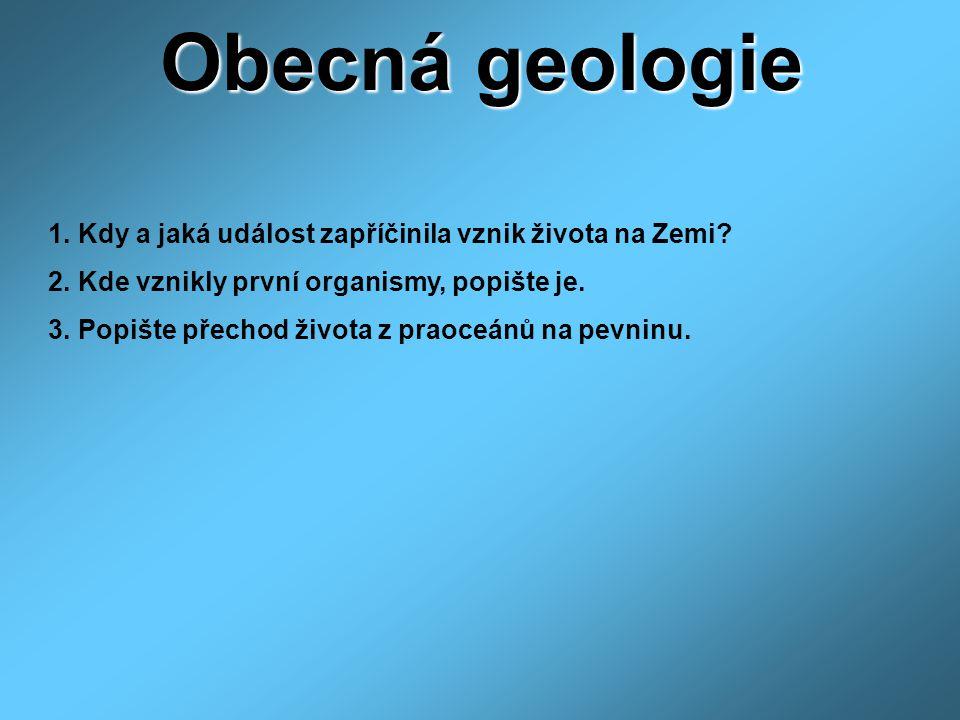 Obecná geologie 1. Kdy a jaká událost zapříčinila vznik života na Zemi? 2. Kde vznikly první organismy, popište je. 3. Popište přechod života z praoce