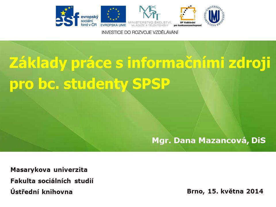 Základy práce s informačními zdroji pro bc. studenty SPSP Mgr. Dana Mazancová, DiS Brno, 15. května 2014 Masarykova univerzita Fakulta sociálních stud