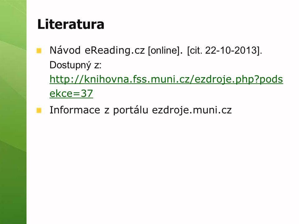 Literatura Návod eReading.cz [online]. [cit. 22-10-2013]. Dostupný z: http://knihovna.fss.muni.cz/ezdroje.php?pods ekce=37 http://knihovna.fss.muni.cz
