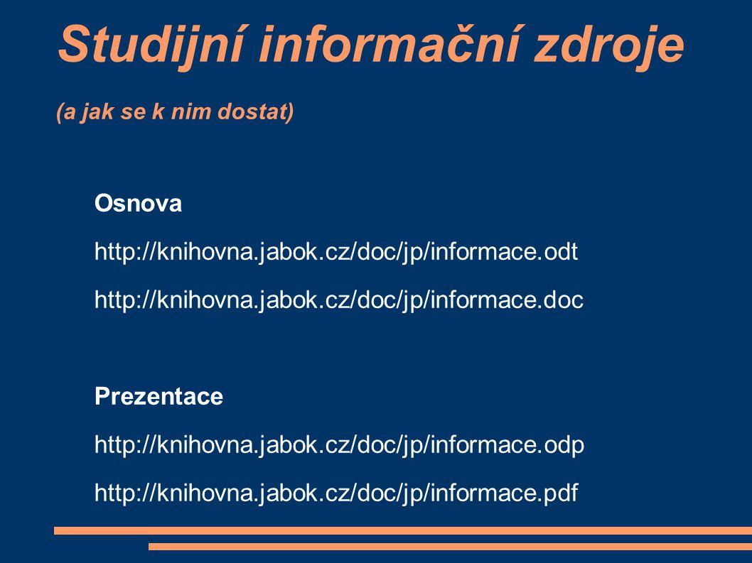 Studijní informační zdroje (a jak se k nim dostat) Osnova http://knihovna.jabok.cz/doc/jp/informace.odt http://knihovna.jabok.cz/doc/jp/informace.doc Prezentace http://knihovna.jabok.cz/doc/jp/informace.odp http://knihovna.jabok.cz/doc/jp/informace.pdf