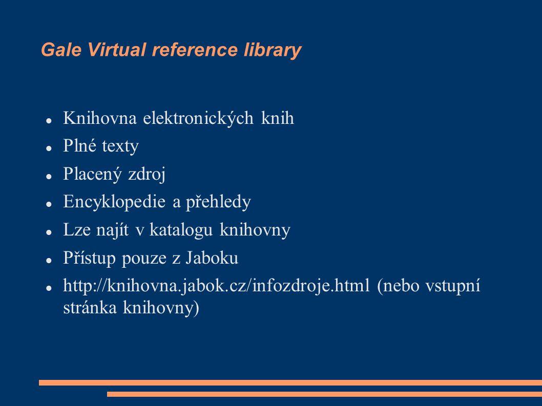 Gale Virtual reference library Knihovna elektronických knih Plné texty Placený zdroj Encyklopedie a přehledy Lze najít v katalogu knihovny Přístup pouze z Jaboku http://knihovna.jabok.cz/infozdroje.html (nebo vstupní stránka knihovny)