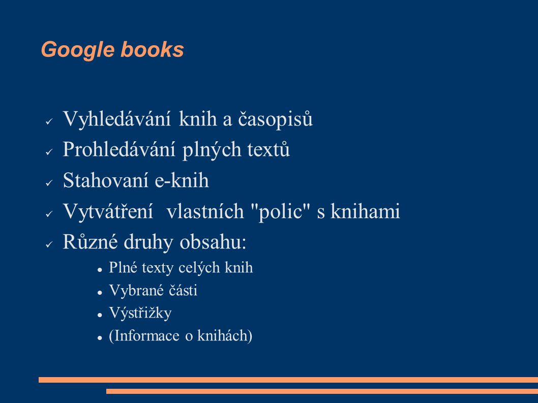 Google books Vyhledávání knih a časopisů Prohledávání plných textů Stahovaní e-knih Vytvátření vlastních polic s knihami Různé druhy obsahu: Plné texty celých knih Vybrané části Výstřižky (Informace o knihách)