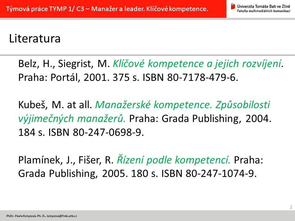 2 PhDr. Pavla Kotyzová, Ph. D., kotyzova@fmk.utb.cz Literatura Týmová práce TYMP 1/ C3 – Manažer a leader. Klíčové kompetence. Belz, H., Siegrist, M.