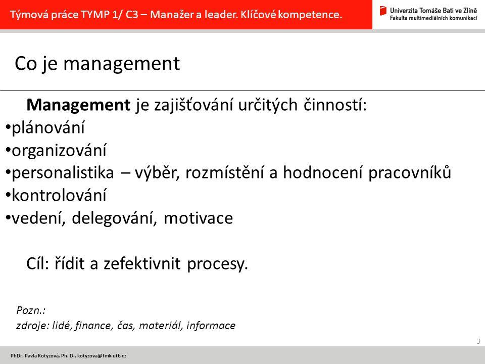 3 PhDr. Pavla Kotyzová, Ph. D., kotyzova@fmk.utb.cz Co je management Týmová práce TYMP 1/ C3 – Manažer a leader. Klíčové kompetence. Management je zaj