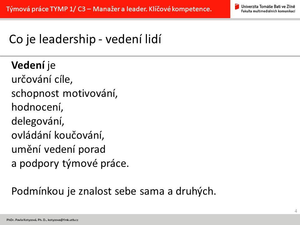 4 PhDr. Pavla Kotyzová, Ph. D., kotyzova@fmk.utb.cz Co je leadership - vedení lidí Týmová práce TYMP 1/ C3 – Manažer a leader. Klíčové kompetence. Ved