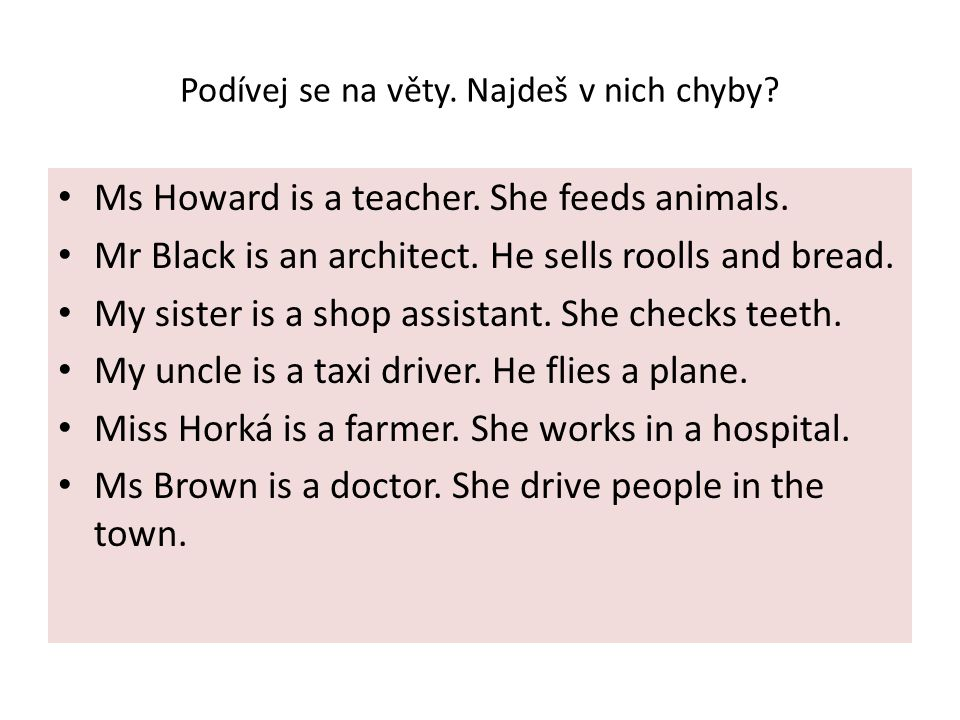 Podívej se na věty. Najdeš v nich chyby? Ms Howard is a teacher. She feeds animals. Mr Black is an architect. He sells roolls and bread. My sister is