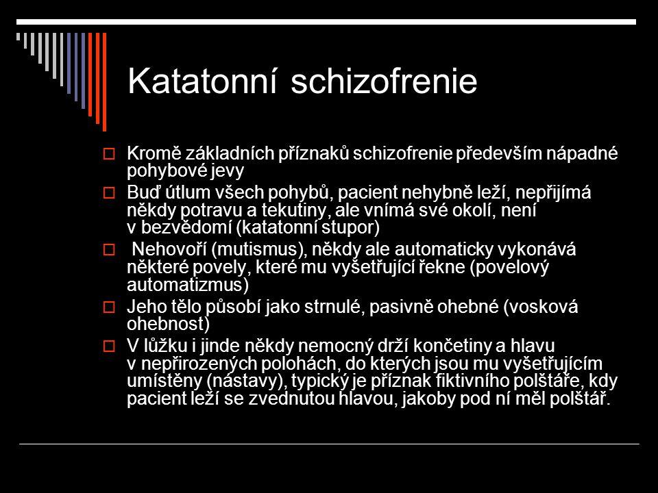 Katatonní schizofrenie  Kromě základních příznaků schizofrenie především nápadné pohybové jevy  Buď útlum všech pohybů, pacient nehybně leží, nepřij