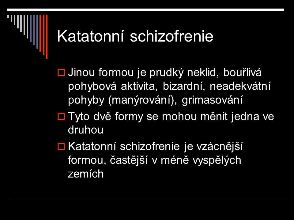 Katatonní schizofrenie  Jinou formou je prudký neklid, bouřlivá pohybová aktivita, bizardní, neadekvátní pohyby (manýrování), grimasování  Tyto dvě