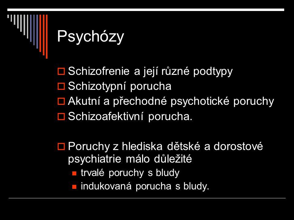 Psychózy  Schizofrenie a její různé podtypy  Schizotypní porucha  Akutní a přechodné psychotické poruchy  Schizoafektivní porucha.  Poruchy z hle