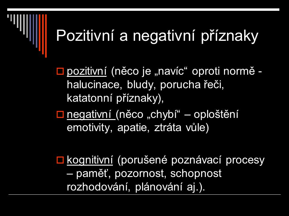 """Pozitivní a negativní příznaky  pozitivní (něco je """"navíc"""" oproti normě - halucinace, bludy, porucha řeči, katatonní příznaky),  negativní (něco """"ch"""