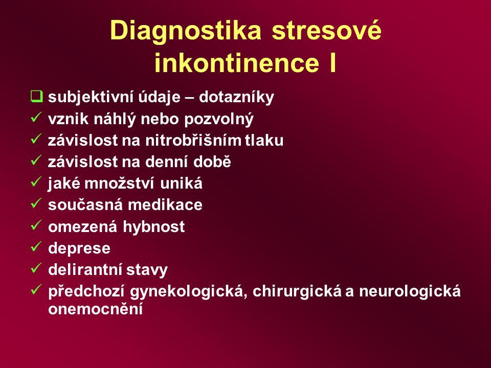 Diagnostika stresové inkontinence I  subjektivní údaje – dotazníky vznik náhlý nebo pozvolný závislost na nitrobřišním tlaku závislost na denní době