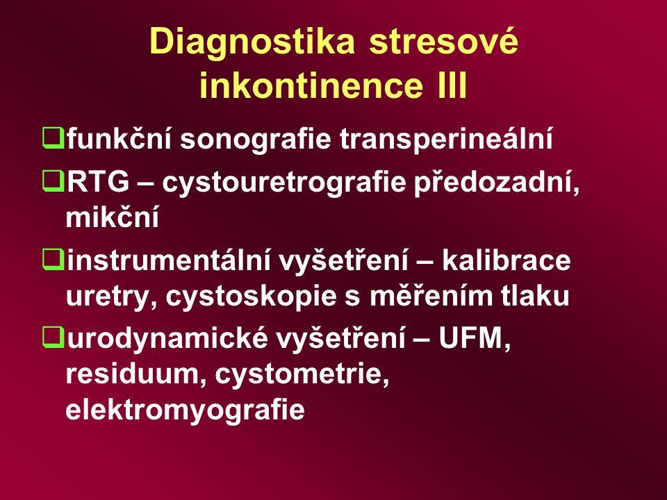 Diagnostika stresové inkontinence III  funkční sonografie transperineální  RTG – cystouretrografie předozadní, mikční  instrumentální vyšetření – k