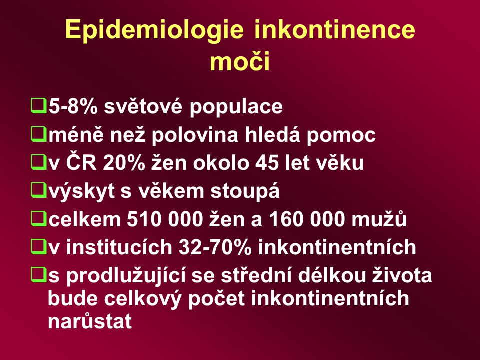 Epidemiologie inkontinence moči  5-8% světové populace  méně než polovina hledá pomoc  v ČR 20% žen okolo 45 let věku  výskyt s věkem stoupá  cel