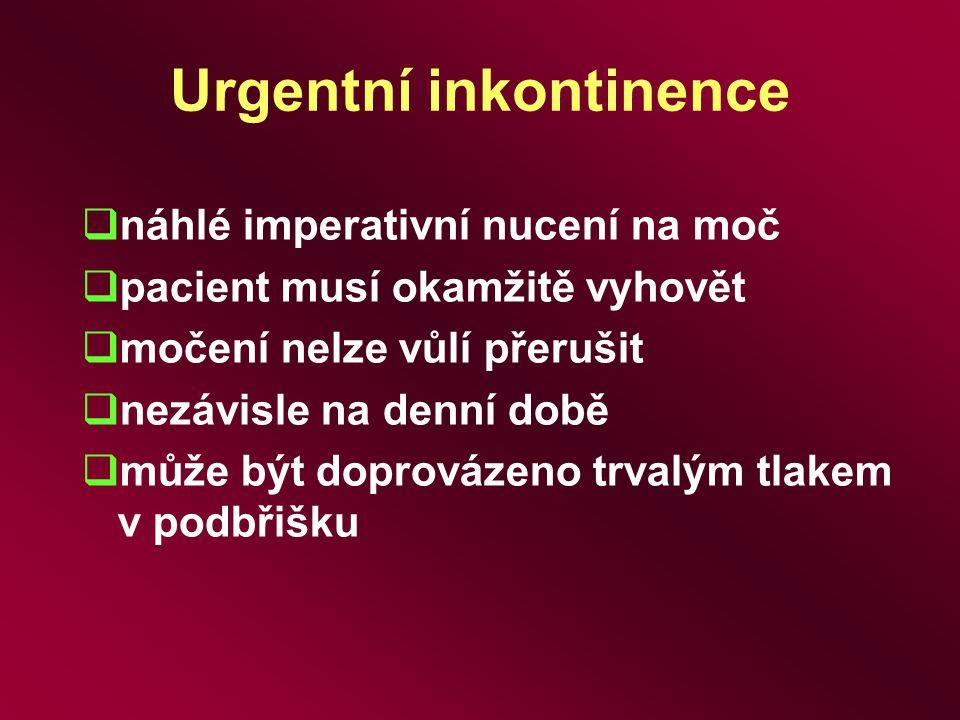 Urgentní inkontinence  náhlé imperativní nucení na moč  pacient musí okamžitě vyhovět  močení nelze vůlí přerušit  nezávisle na denní době  může