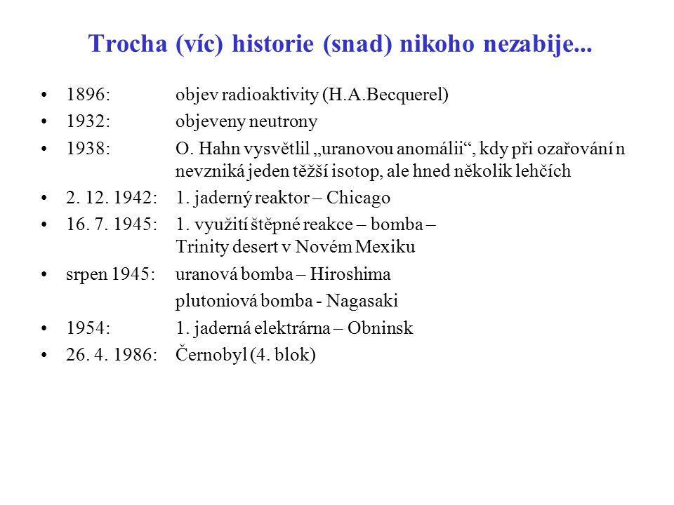 """Trocha (víc) historie (snad) nikoho nezabije... 1896: objev radioaktivity (H.A.Becquerel) 1932:objeveny neutrony 1938:O. Hahn vysvětlil """"uranovou anom"""