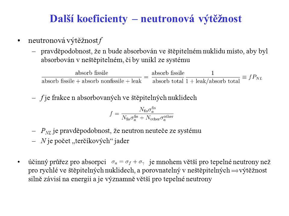"""Další koeficienty součin  f je počet neutronů produkovaných, v průměru, ze štěpení štěpitelných nuklidů na každý neutron absorbovaný v systému existují i n produkované v interakcích (zvláště rychlých n) v neštěpitelných nuklidech paliva definuje se """"faktor rychlého štěpení   f  je celkový počet neutronů vzniklých při štěpení na jeden neutron absorbovaný v systému  f  P NL je celkový počet neutronů uvolněných , v průměru, na jeden neutron vytvořený v systému při předchozím štěpení Pravděpodobnost resonančního úniku p –(1- p) pravděpodobnost, že neutron je zachycen během zpomalování"""