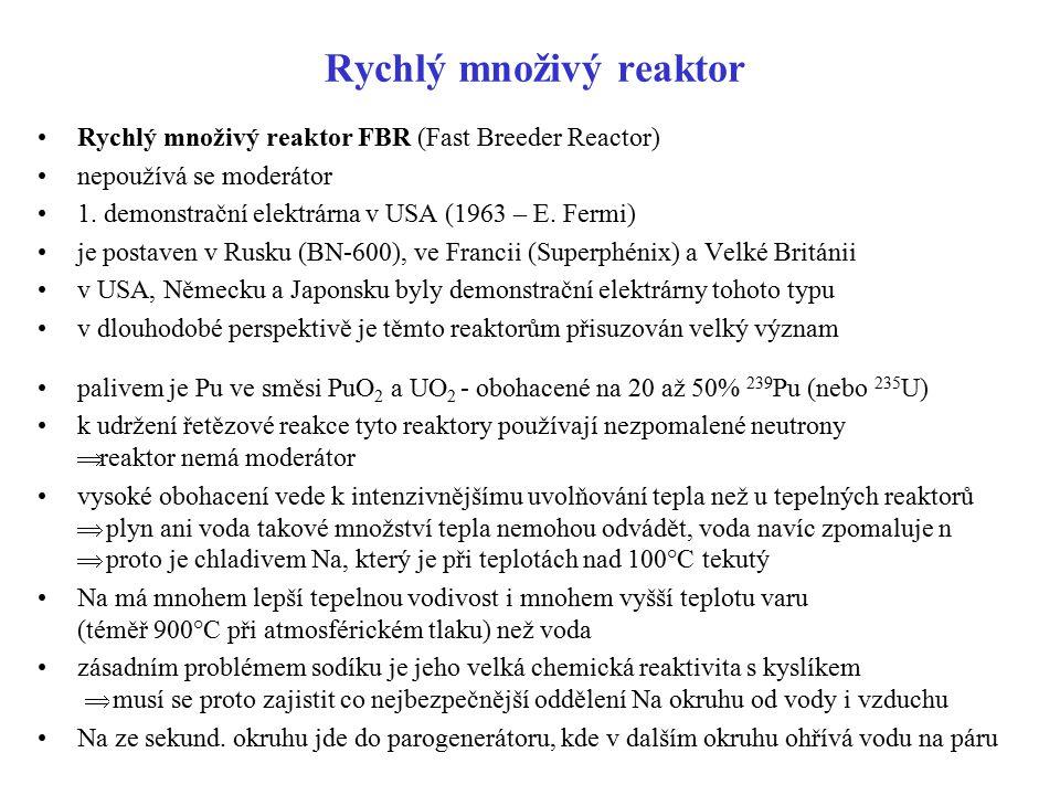 Rychlý množivý reaktor Rychlý množivý reaktor FBR (Fast Breeder Reactor) nepoužívá se moderátor 1. demonstrační elektrárna v USA (1963 – E. Fermi) je