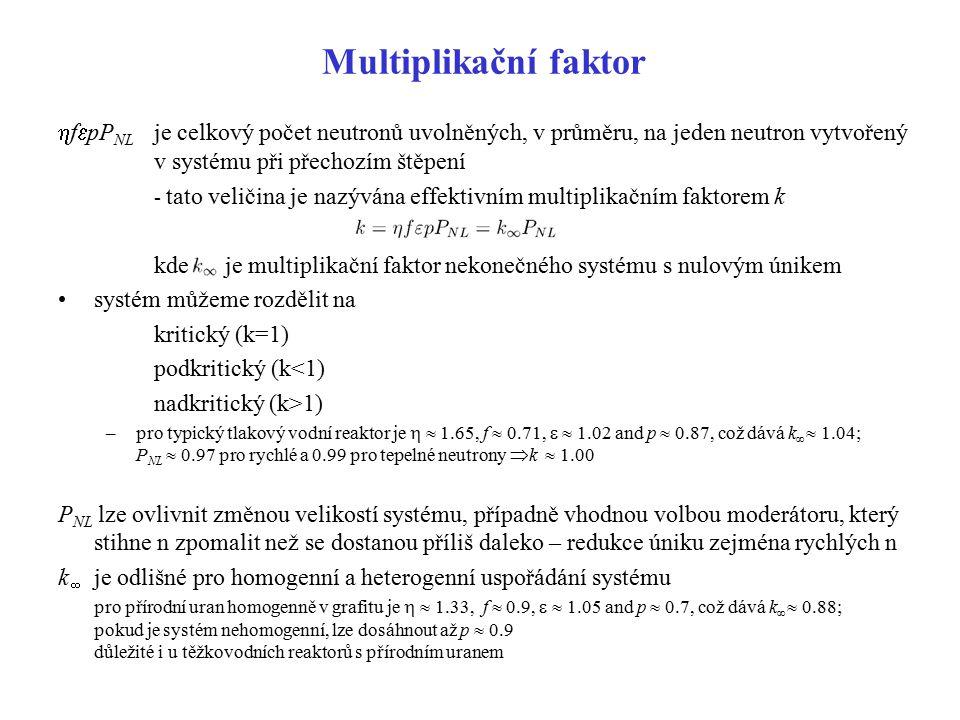 Popis neutronové kinetiky je-li v systému v čase t = 0, v systému N 0 n a je-li střední doba života n v systému (čas mezi vznikem a zánikem n) l  počet n v systému v čase t = l roven kN 0  v čase t = ml pak k m N 0 –l  10 -6 s v systémech, kde je štěpení vyvoláváno rychlými n –l  10 -4 - 10 -3 s v systémech, kde je štěpení vyvoláváno tepelnými n rovnice řídící neutronovou kinetiku –pro externí zdroj nezávislý na čase má řešení –neexistuje stabilní řešení pro k > 0; ale pro k < 1 existuje asymptotické řešení
