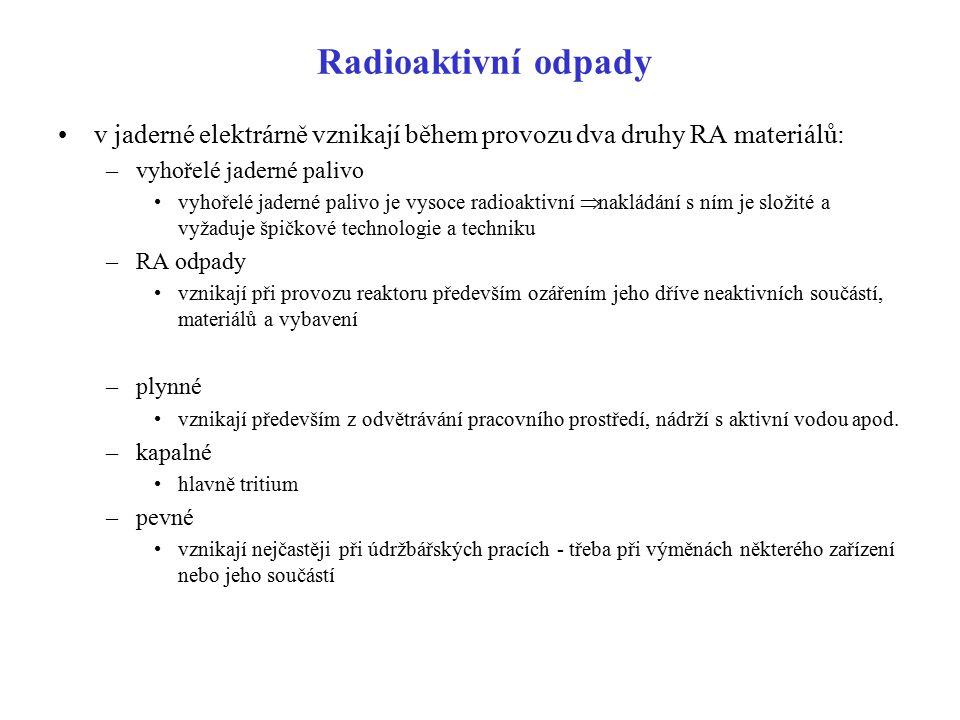 Radioaktivní odpady v jaderné elektrárně vznikají během provozu dva druhy RA materiálů: –vyhořelé jaderné palivo vyhořelé jaderné palivo je vysoce rad