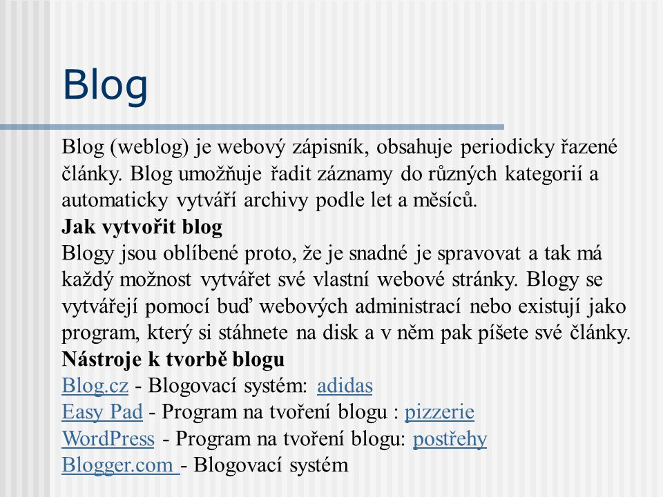 Blog Blog (weblog) je webový zápisník, obsahuje periodicky řazené články. Blog umožňuje řadit záznamy do různých kategorií a automaticky vytváří archi