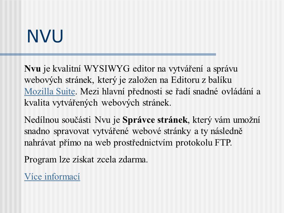 NVU Nvu je kvalitní WYSIWYG editor na vytváření a správu webových stránek, který je založen na Editoru z balíku Mozilla Suite. Mezi hlavní přednosti s