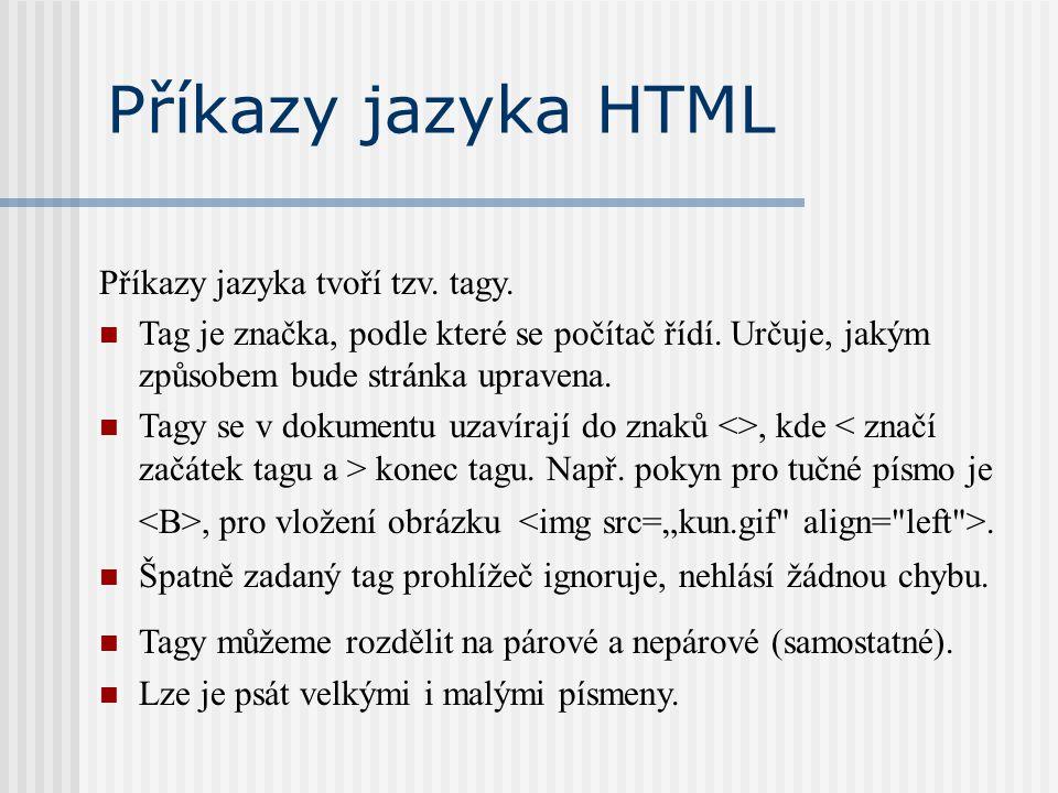 Příkazy jazyka HTML Příkazy jazyka tvoří tzv. tagy. Tag je značka, podle které se počítač řídí. Určuje, jakým způsobem bude stránka upravena. Tagy se