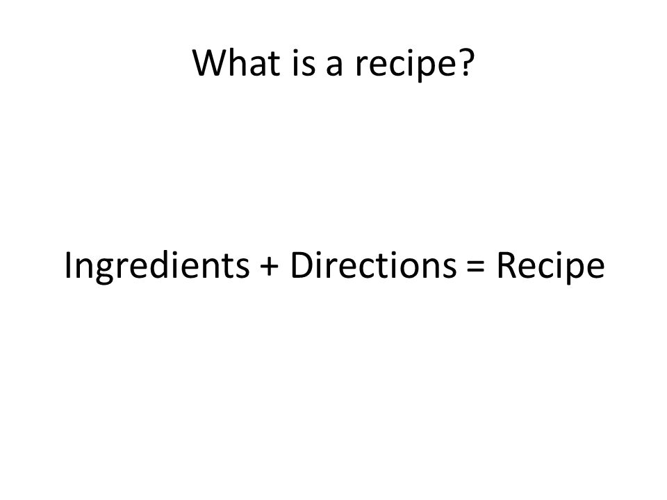 What is a recipe? Ingredients + Directions = Recipe