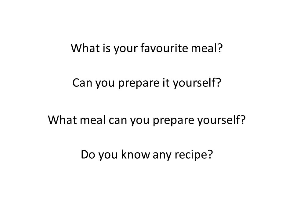 What is your favourite meal? Can you prepare it yourself? What meal can you prepare yourself? Do you know any recipe?