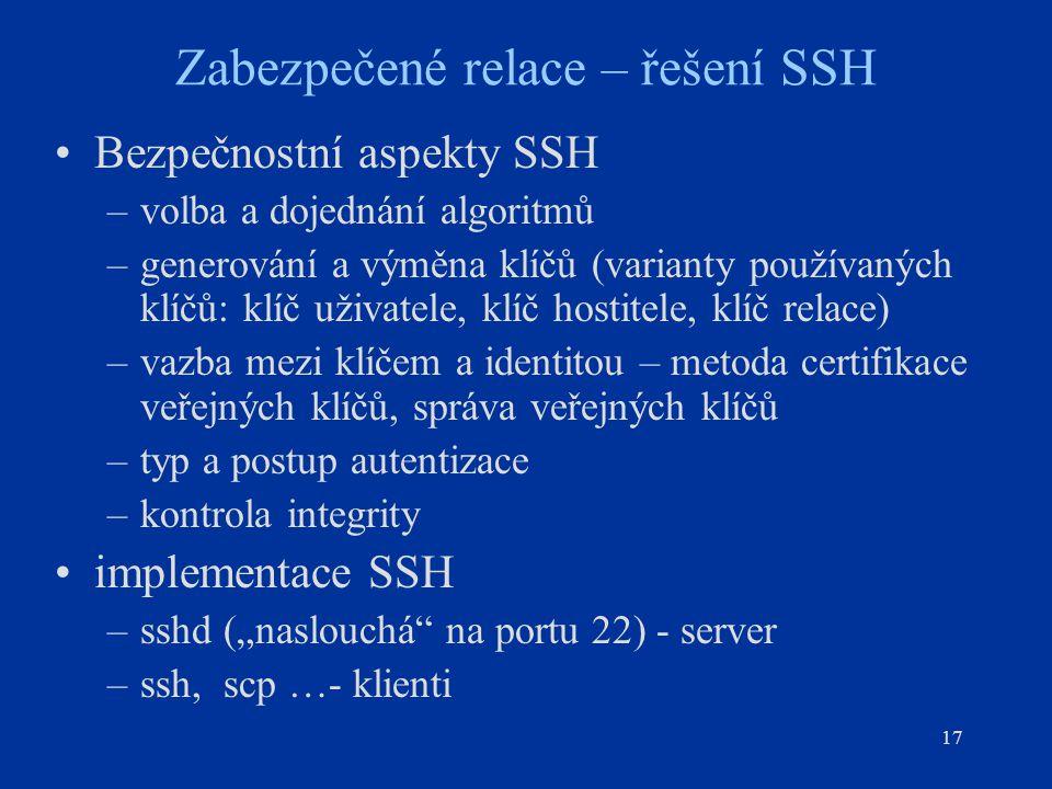 17 Zabezpečené relace – řešení SSH Bezpečnostní aspekty SSH –volba a dojednání algoritmů –generování a výměna klíčů (varianty používaných klíčů: klíč