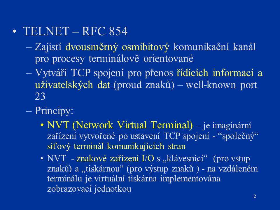 2 TELNET – RFC 854 –Zajistí dvousměrný osmibitový komunikační kanál pro procesy terminálově orientované –Vytváří TCP spojení pro přenos řídících infor