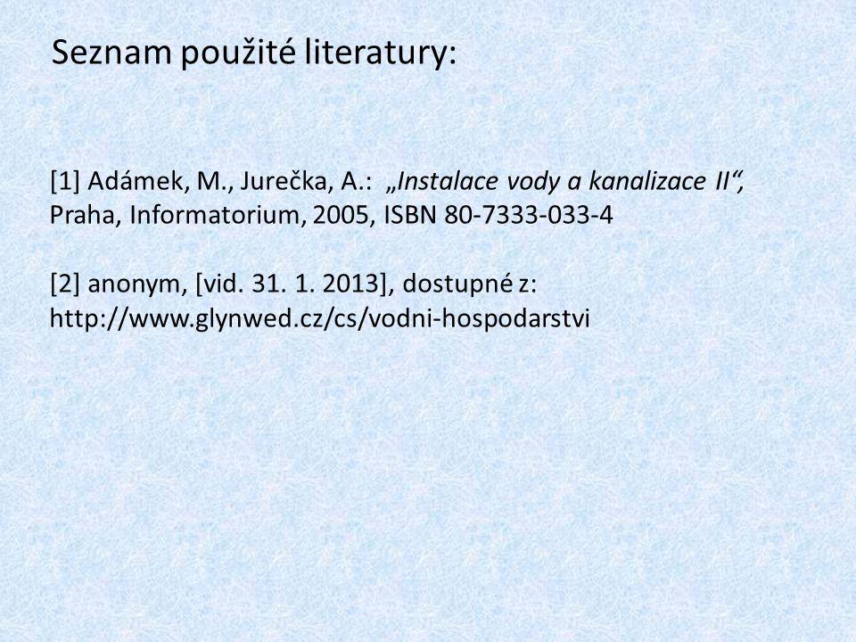 "Seznam použité literatury: [1] Adámek, M., Jurečka, A.: ""Instalace vody a kanalizace II , Praha, Informatorium, 2005, ISBN 80-7333-033-4 [2] anonym, [vid."