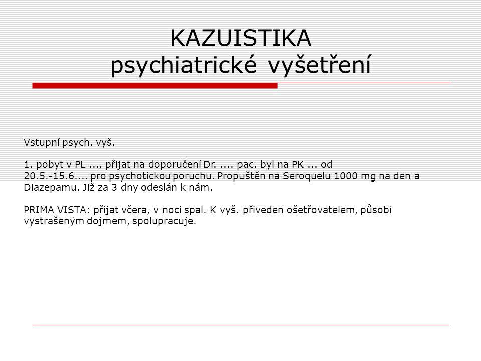 KAZUISTIKA psychiatrické vyšetření Vstupní psych. vyš. 1. pobyt v PL..., přijat na doporučení Dr..... pac. byl na PK... od 20.5.-15.6.... pro psychoti