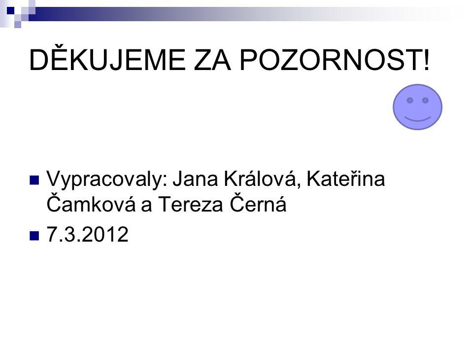 DĚKUJEME ZA POZORNOST! Vypracovaly: Jana Králová, Kateřina Čamková a Tereza Černá 7.3.2012