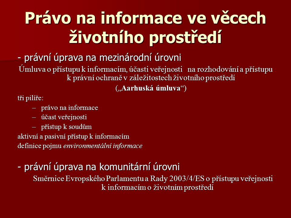 """Právo na informace ve věcech životního prostředí - právní úprava na mezinárodní úrovni Úmluva o přístupu k informacím, účasti veřejnosti na rozhodování a přístupu k právní ochraně v záležitostech životního prostředí (""""Aarhuská úmluva ) tři pilíře: –právo na informace –účast veřejnosti –přístup k soudům aktivní a pasivní přístup k informacím definice pojmu environmentální informace - právní úprava na komunitární úrovni Směrnice Evropského Parlamentu a Rady 2003/4/ES o přístupu veřejnosti k informacím o životním prostředí"""