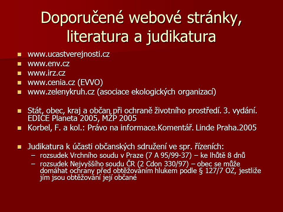 Doporučené webové stránky, literatura a judikatura www.ucastverejnosti.cz www.ucastverejnosti.cz www.env.cz www.env.cz www.irz.cz www.irz.cz www.cenia.cz (EVVO) www.cenia.cz (EVVO) www.zelenykruh.cz (asociace ekologických organizací) www.zelenykruh.cz (asociace ekologických organizací) Stát, obec, kraj a občan při ochraně životního prostředí.