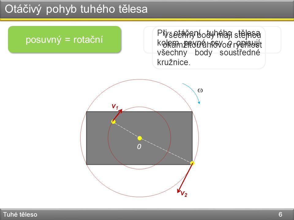 v1v1 v2v2 Otáčivý pohyb tuhého tělesa Tuhé těleso 6 posuvný = rotační Všechny body mají stejnou okamžitou úhlovou rychlost  0 Při otáčení tuhého tělesa kolem pevné osy o opisují všechny body soustředné kružnice.