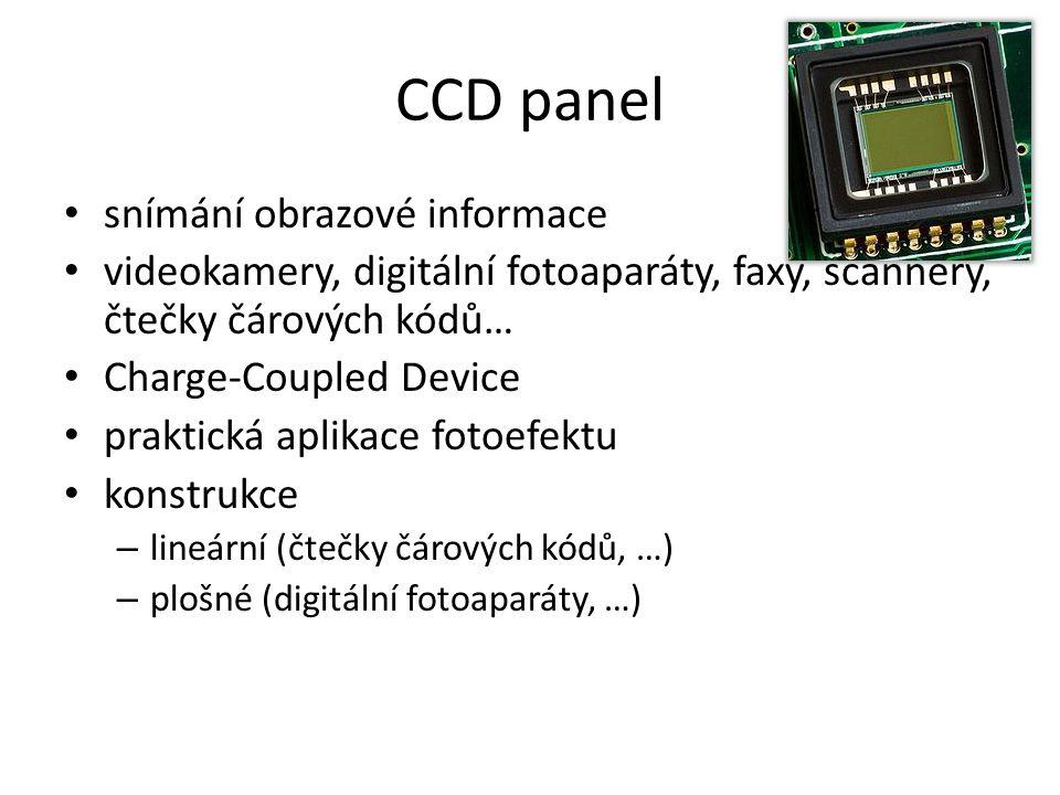 CCD panel snímání obrazové informace videokamery, digitální fotoaparáty, faxy, scannery, čtečky čárových kódů… Charge-Coupled Device praktická aplikace fotoefektu konstrukce – lineární (čtečky čárových kódů, …) – plošné (digitální fotoaparáty, …)