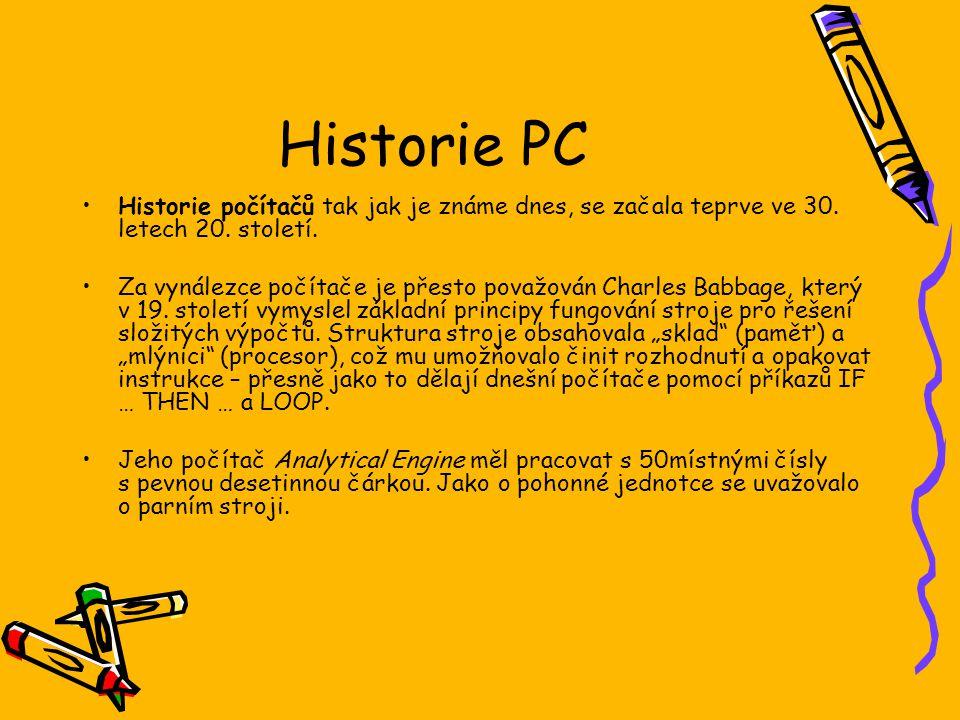 Historie PC Historie počítačů tak jak je známe dnes, se začala teprve ve 30. letech 20. století. Za vynálezce počítače je přesto považován Charles Bab