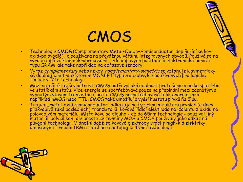 CMOS Technologie CMOS (Complementary Metal–Oxide–Semiconductor, doplňující se kov- oxid-polovodič) je používaná na převážnou většinu integrovaných obv
