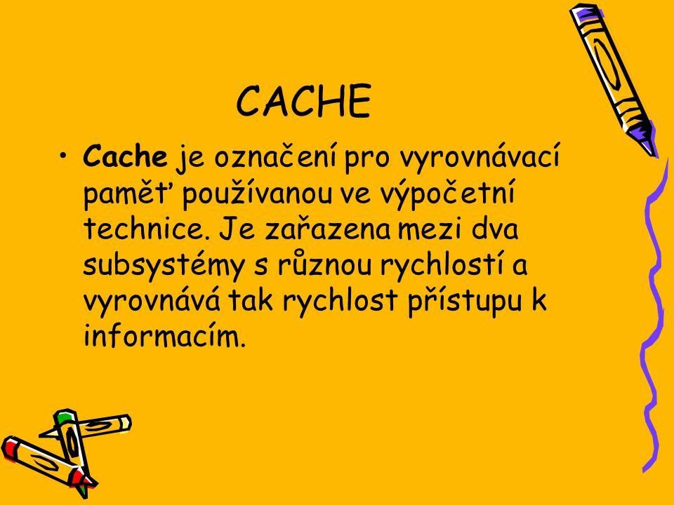 CACHE Cache je označení pro vyrovnávací paměť používanou ve výpočetní technice. Je zařazena mezi dva subsystémy s různou rychlostí a vyrovnává tak ryc