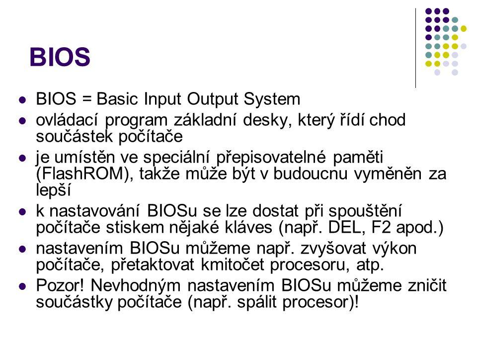 BIOS BIOS = Basic Input Output System ovládací program základní desky, který řídí chod součástek počítače je umístěn ve speciální přepisovatelné pamět